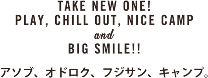 TAKE NEW ONE! PLAY, CHILL OUT, NICE CAMP and BIG SMILE!! アソブ、オドロク、フジサン、キャンプ。